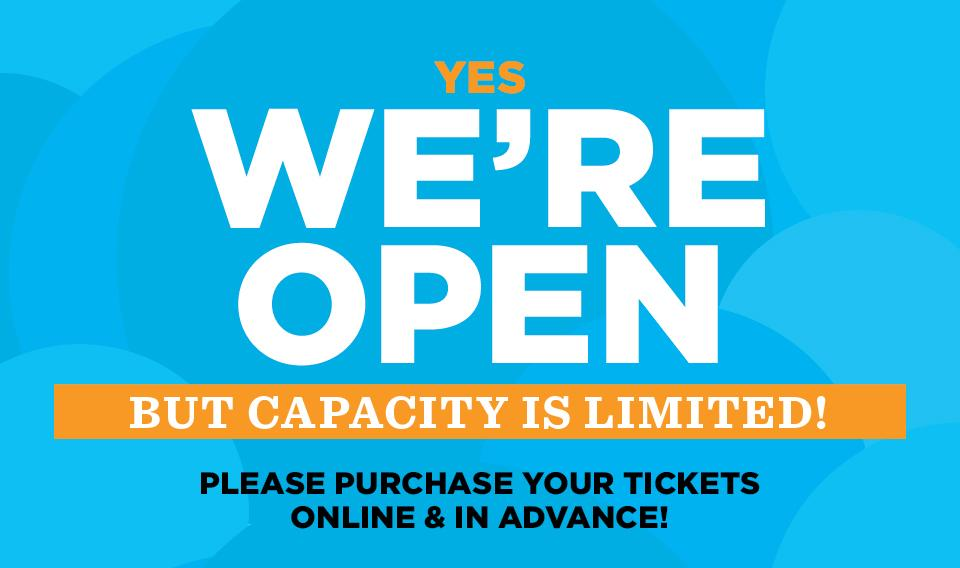Yes, We are Open, but Capacity is limited - please purchase your tickets online and in advance!